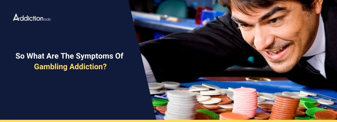 So what are the symptoms of gambling addiction